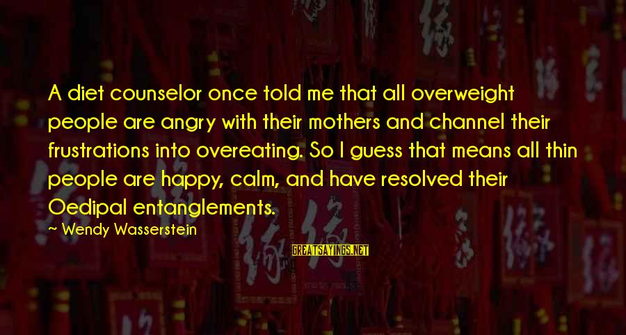Entanglements Sayings By Wendy Wasserstein: A diet counselor once told me that all overweight people are angry with their mothers