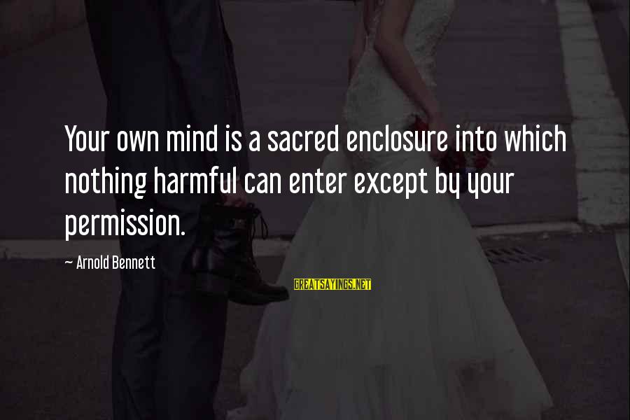 Enter Your Own Sayings By Arnold Bennett: Your own mind is a sacred enclosure into which nothing harmful can enter except by