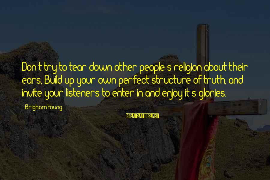 Enter Your Own Sayings By Brigham Young: Don't try to tear down other people's religion about their ears, Build up your own