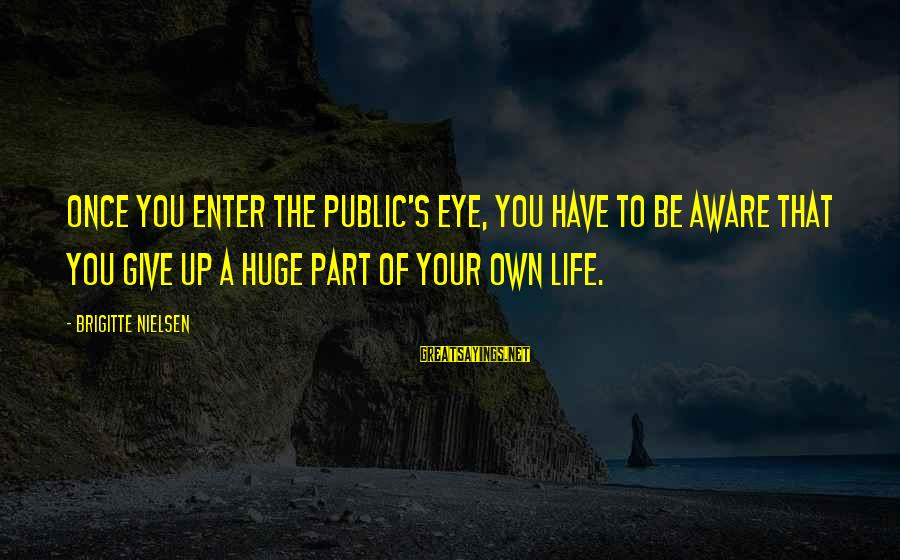 Enter Your Own Sayings By Brigitte Nielsen: Once you enter the public's eye, you have to be aware that you give up