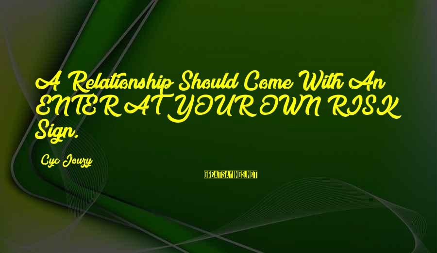 Enter Your Own Sayings By Cyc Jouzy: A Relationship Should Come With An ENTER AT YOUR OWN RISK Sign.
