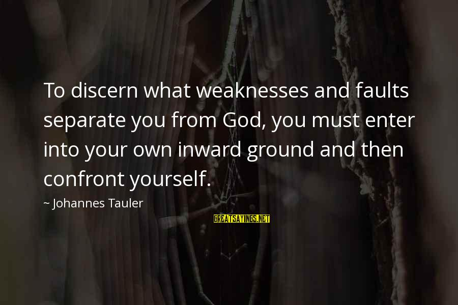 Enter Your Own Sayings By Johannes Tauler: To discern what weaknesses and faults separate you from God, you must enter into your