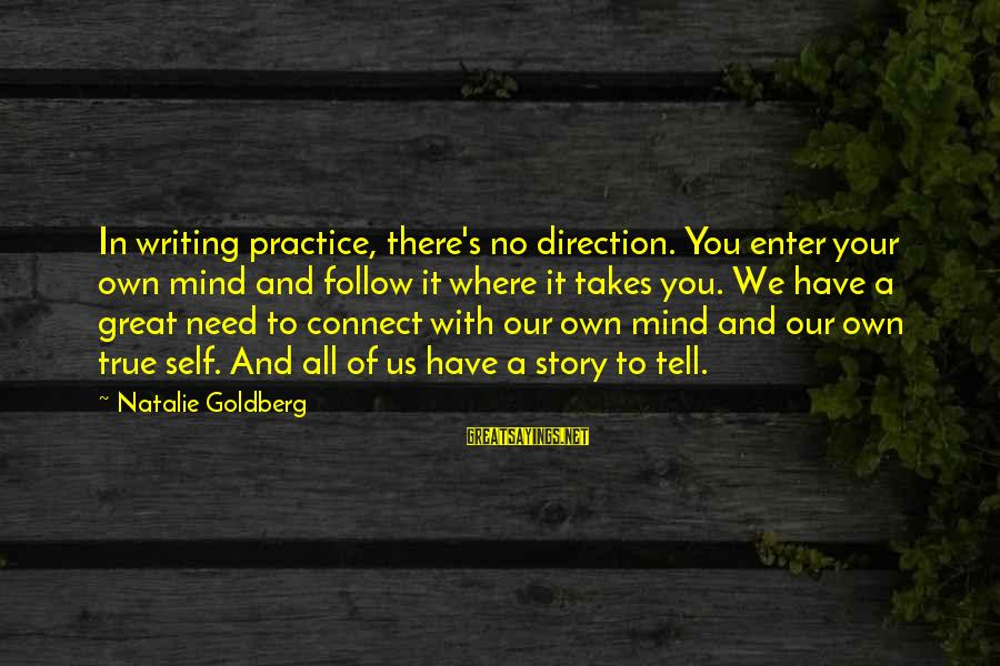 Enter Your Own Sayings By Natalie Goldberg: In writing practice, there's no direction. You enter your own mind and follow it where