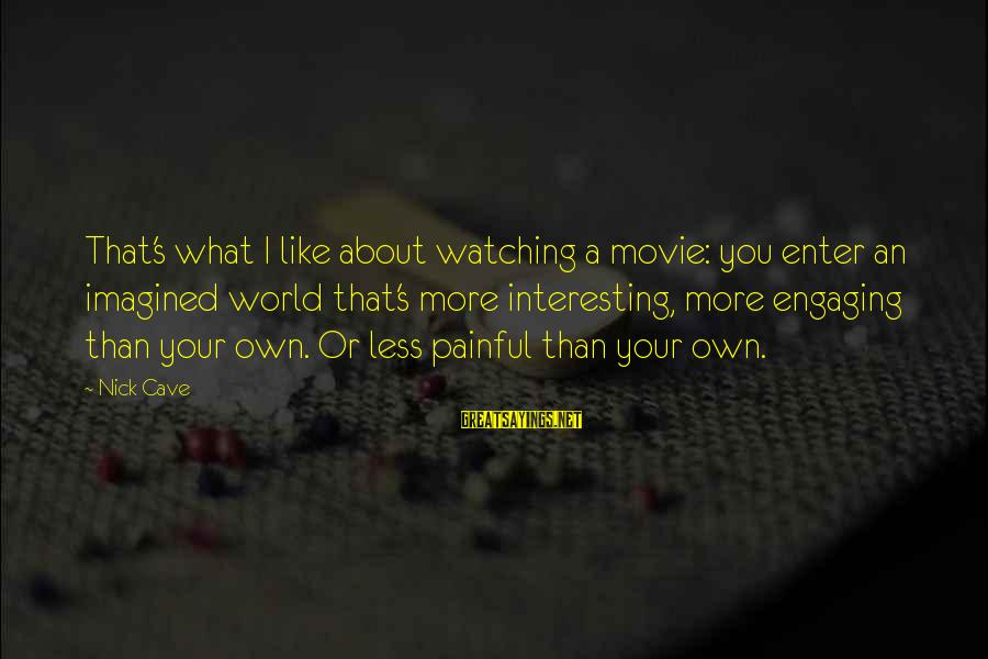 Enter Your Own Sayings By Nick Cave: That's what I like about watching a movie: you enter an imagined world that's more