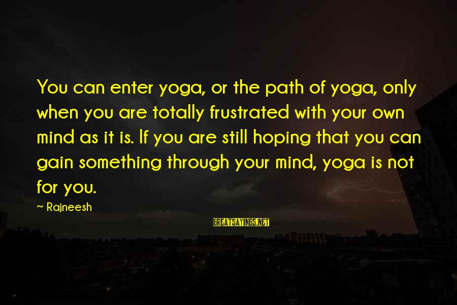 Enter Your Own Sayings By Rajneesh: You can enter yoga, or the path of yoga, only when you are totally frustrated