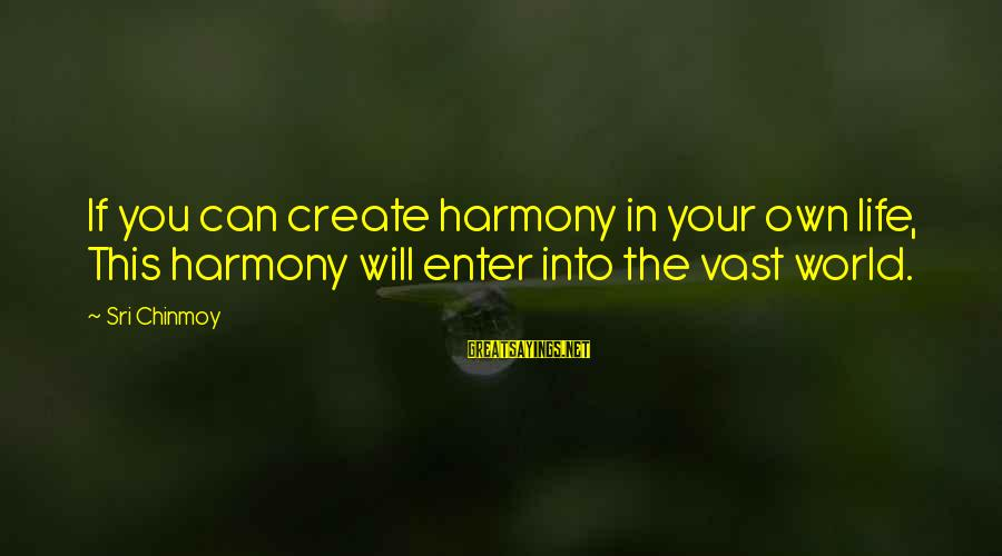 Enter Your Own Sayings By Sri Chinmoy: If you can create harmony in your own life, This harmony will enter into the