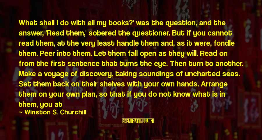 Enter Your Own Sayings By Winston S. Churchill: What shall I do with all my books?' was the question, and the answer, 'Read