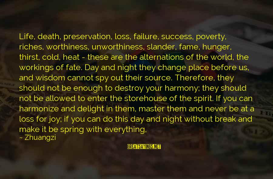 Enter Your Own Sayings By Zhuangzi: Life, death, preservation, loss, failure, success, poverty, riches, worthiness, unworthiness, slander, fame, hunger, thirst, cold,