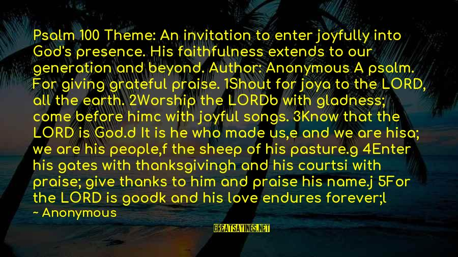 Enter'd Sayings By Anonymous: Psalm 100 Theme: An invitation to enter joyfully into God's presence. His faithfulness extends to