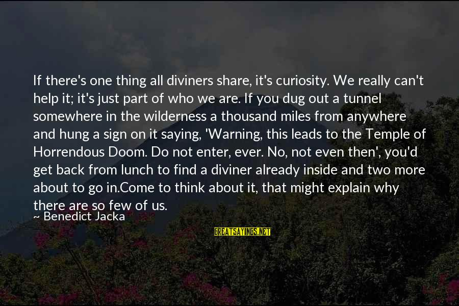 Enter'd Sayings By Benedict Jacka: If there's one thing all diviners share, it's curiosity. We really can't help it; it's