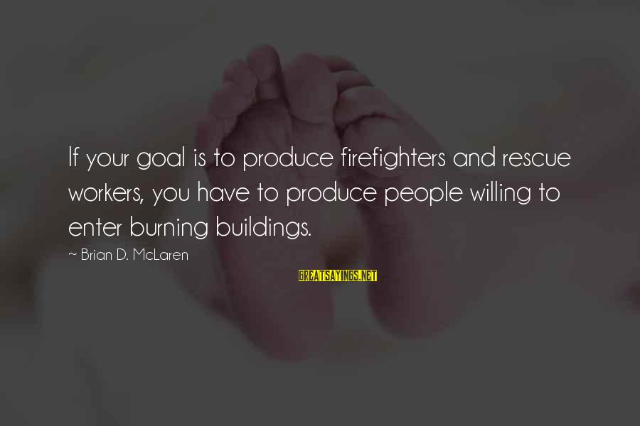 Enter'd Sayings By Brian D. McLaren: If your goal is to produce firefighters and rescue workers, you have to produce people