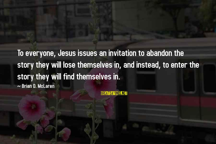 Enter'd Sayings By Brian D. McLaren: To everyone, Jesus issues an invitation to abandon the story they will lose themselves in,