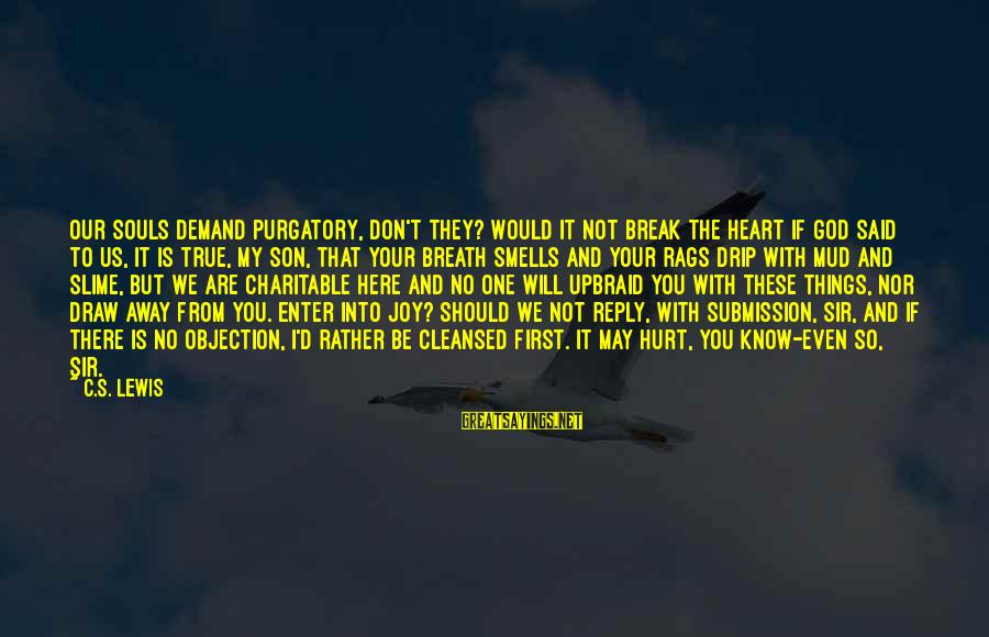Enter'd Sayings By C.S. Lewis: Our souls demand Purgatory, don't they? Would it not break the heart if God said