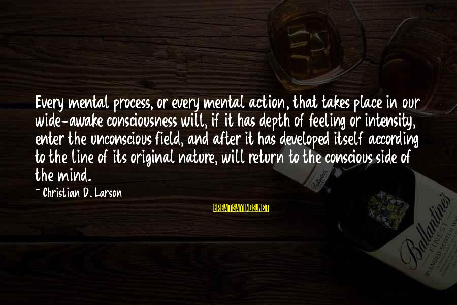 Enter'd Sayings By Christian D. Larson: Every mental process, or every mental action, that takes place in our wide-awake consciousness will,