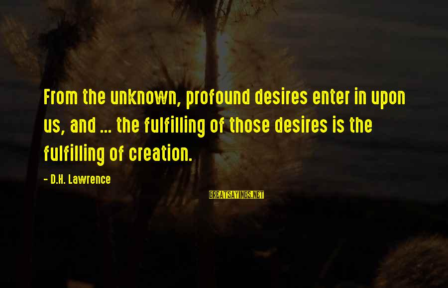 Enter'd Sayings By D.H. Lawrence: From the unknown, profound desires enter in upon us, and ... the fulfilling of those