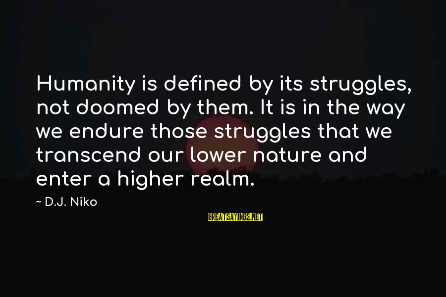 Enter'd Sayings By D.J. Niko: Humanity is defined by its struggles, not doomed by them. It is in the way