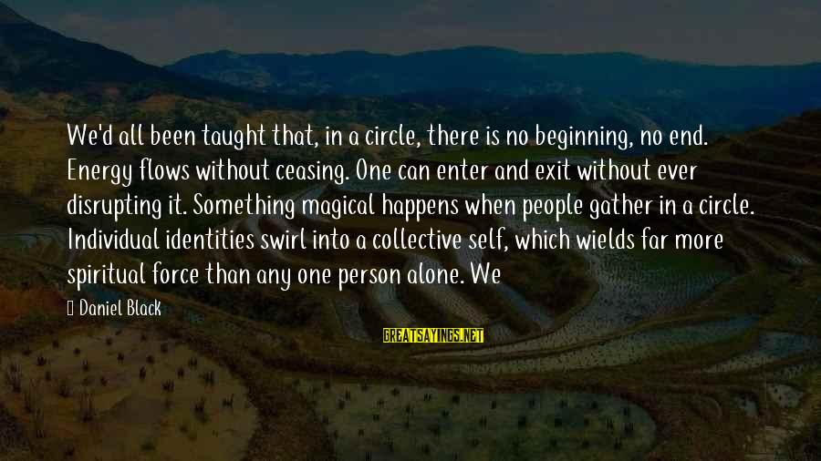 Enter'd Sayings By Daniel Black: We'd all been taught that, in a circle, there is no beginning, no end. Energy