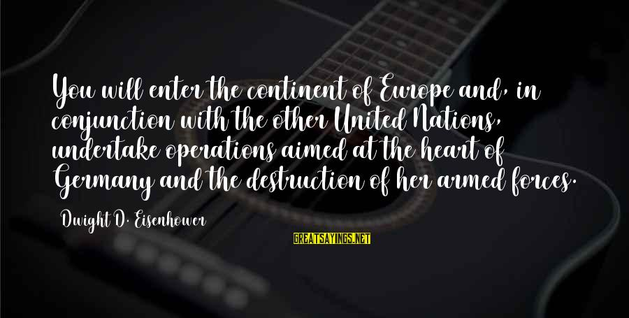 Enter'd Sayings By Dwight D. Eisenhower: You will enter the continent of Europe and, in conjunction with the other United Nations,
