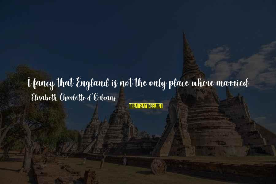 Enter'd Sayings By Elisabeth Charlotte D'Orleans: I fancy that England is not the only place where married folks disagree, and where