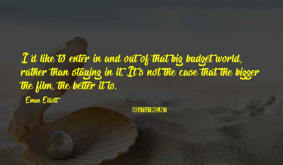 Enter'd Sayings By Emun Elliott: I'd like to enter in and out of that big budget world, rather than staying