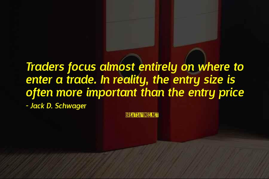 Enter'd Sayings By Jack D. Schwager: Traders focus almost entirely on where to enter a trade. In reality, the entry size
