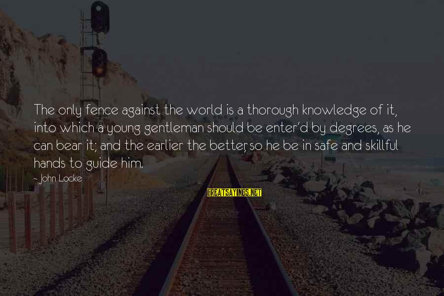 Enter'd Sayings By John Locke: The only fence against the world is a thorough knowledge of it, into which a