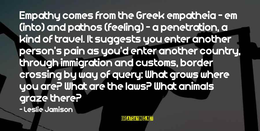 Enter'd Sayings By Leslie Jamison: Empathy comes from the Greek empatheia - em (into) and pathos (feeling) - a penetration,