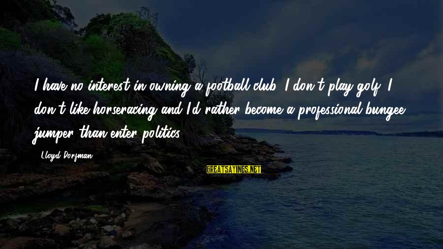 Enter'd Sayings By Lloyd Dorfman: I have no interest in owning a football club; I don't play golf; I don't