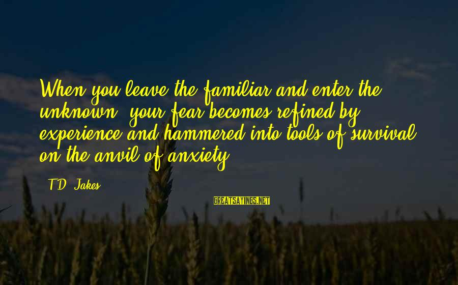 Enter'd Sayings By T.D. Jakes: When you leave the familiar and enter the unknown, your fear becomes refined by experience