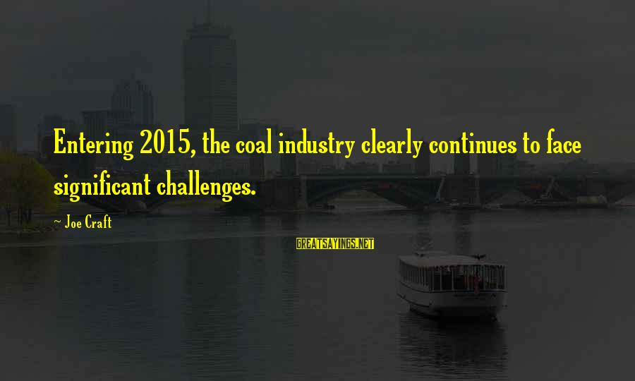 Entering 2015 Sayings By Joe Craft: Entering 2015, the coal industry clearly continues to face significant challenges.