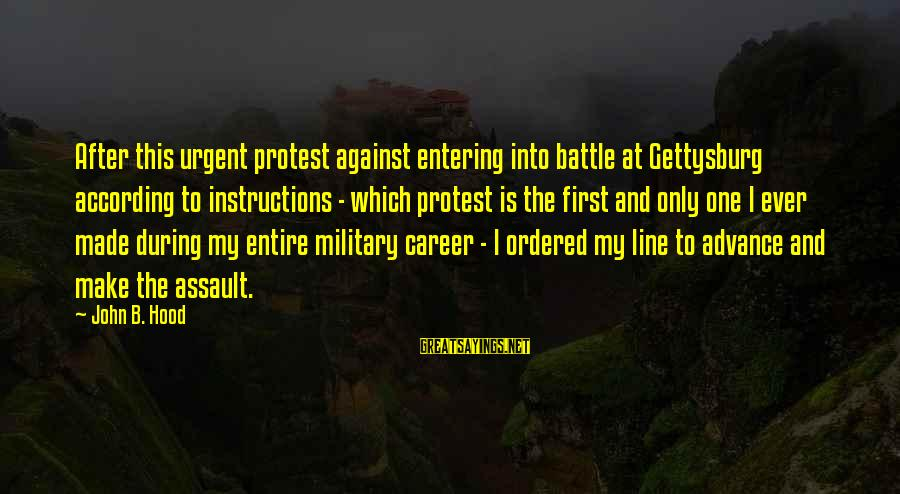 Entering Battle Sayings By John B. Hood: After this urgent protest against entering into battle at Gettysburg according to instructions - which