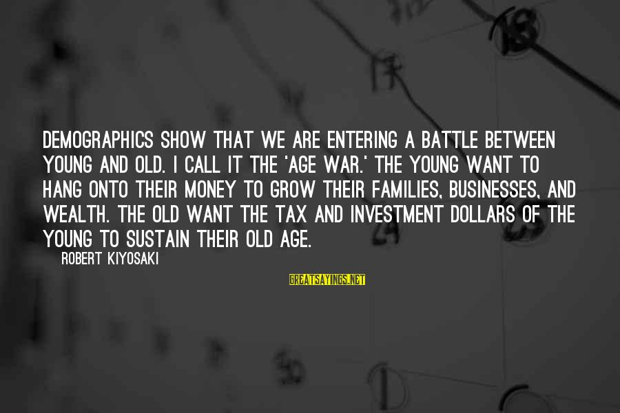 Entering Battle Sayings By Robert Kiyosaki: Demographics show that we are entering a battle between young and old. I call it