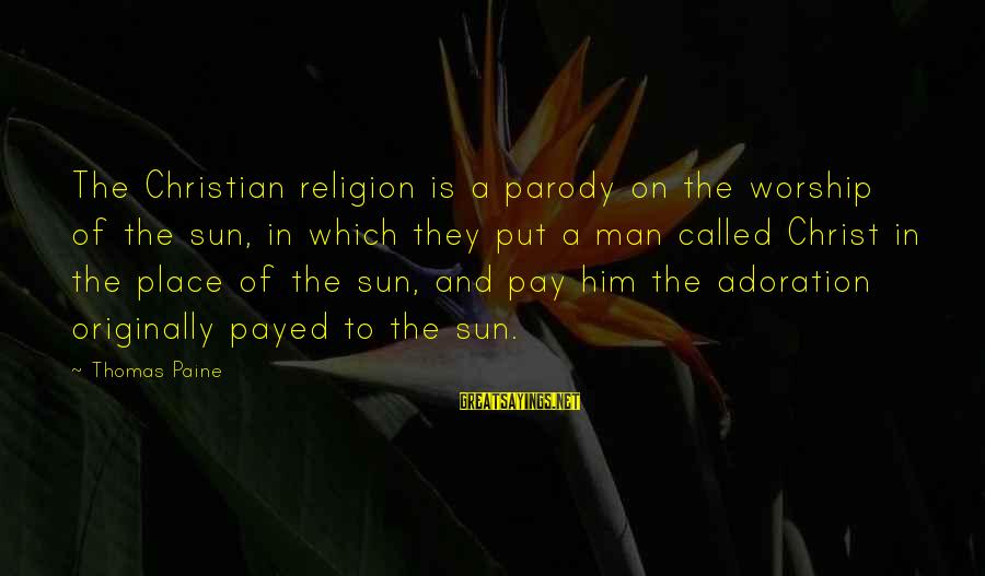 Entering Battle Sayings By Thomas Paine: The Christian religion is a parody on the worship of the sun, in which they