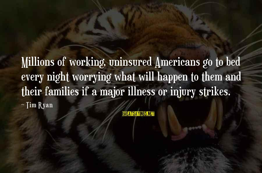 Entering Battle Sayings By Tim Ryan: Millions of working, uninsured Americans go to bed every night worrying what will happen to