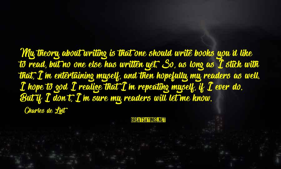 Entertaining Myself Sayings By Charles De Lint: My theory about writing is that one should write books you'd like to read, but