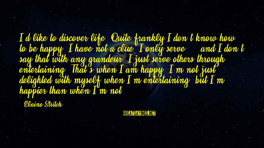 Entertaining Myself Sayings By Elaine Stritch: I'd like to discover life. Quite frankly I don't know how to be happy. I