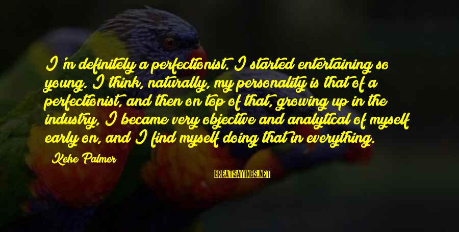 Entertaining Myself Sayings By Keke Palmer: I'm definitely a perfectionist. I started entertaining so young. I think, naturally, my personality is