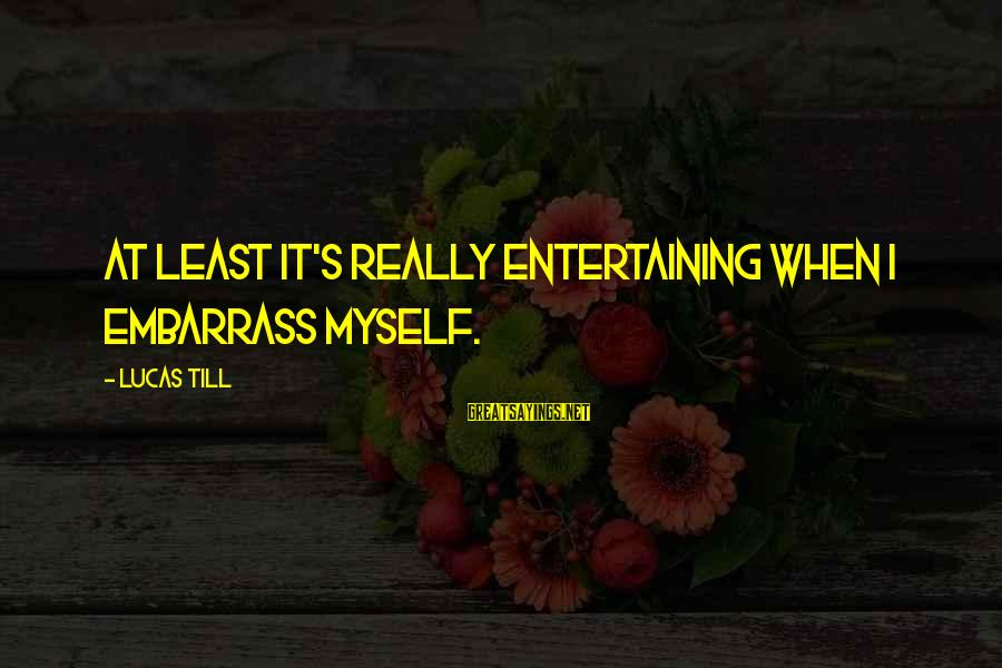 Entertaining Myself Sayings By Lucas Till: At least it's really entertaining when I embarrass myself.