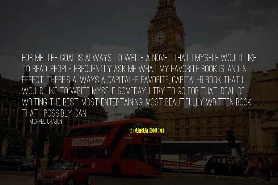 Entertaining Myself Sayings By Michael Chabon: For me, the goal is always to write a novel that I myself would like