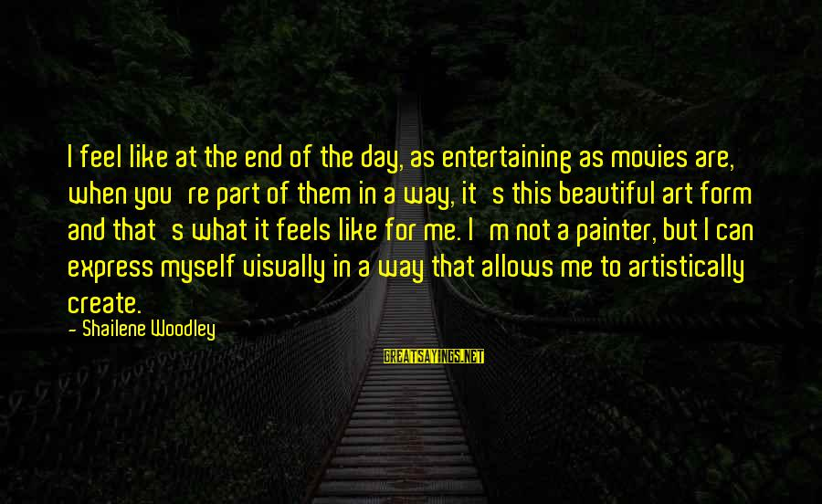 Entertaining Myself Sayings By Shailene Woodley: I feel like at the end of the day, as entertaining as movies are, when