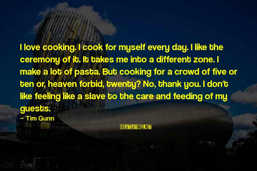 Entertaining Myself Sayings By Tim Gunn: I love cooking. I cook for myself every day. I like the ceremony of it.
