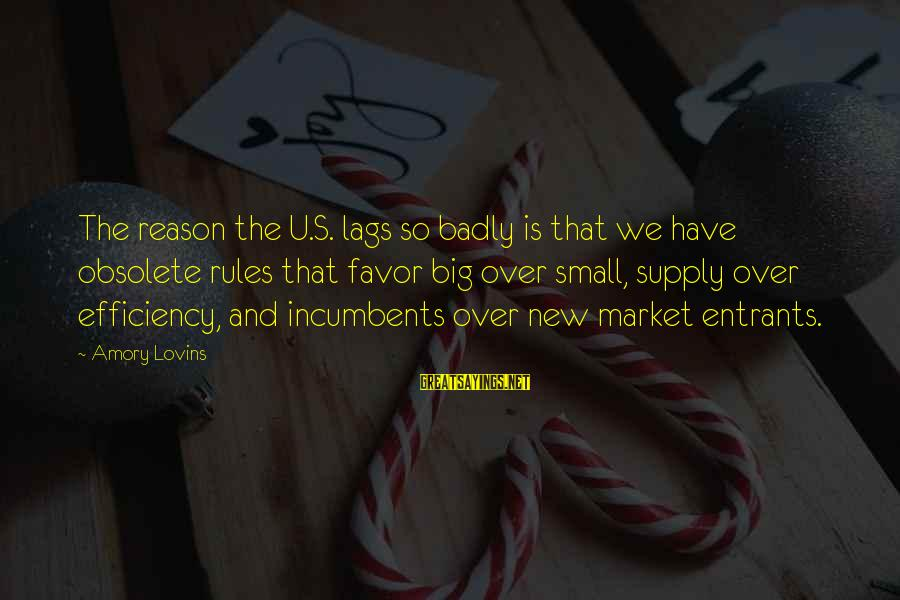 Entrants Sayings By Amory Lovins: The reason the U.S. lags so badly is that we have obsolete rules that favor