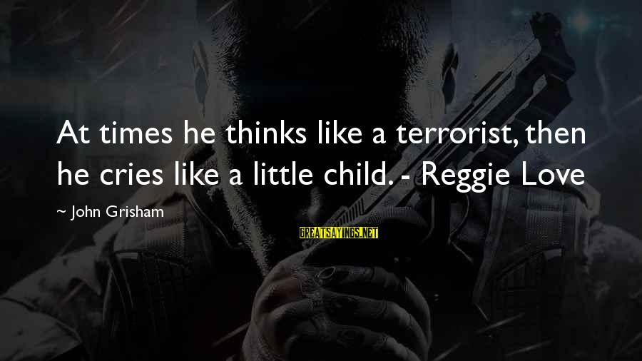 Entrants Sayings By John Grisham: At times he thinks like a terrorist, then he cries like a little child. -