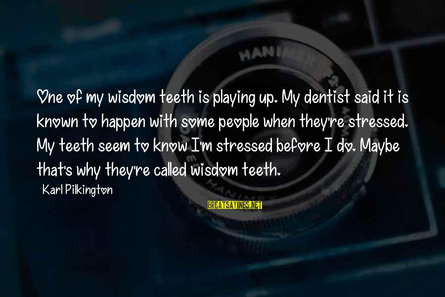Entrants Sayings By Karl Pilkington: One of my wisdom teeth is playing up. My dentist said it is known to