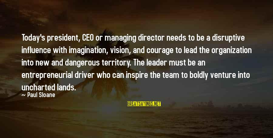 Entrepreneurial Team Sayings By Paul Sloane: Today's president, CEO or managing director needs to be a disruptive influence with imagination, vision,