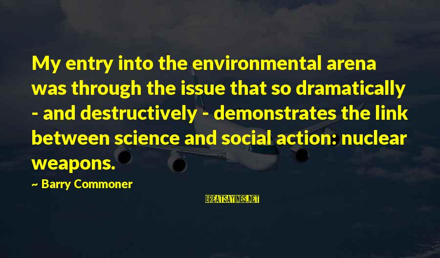 Environmental Issue Sayings By Barry Commoner: My entry into the environmental arena was through the issue that so dramatically - and