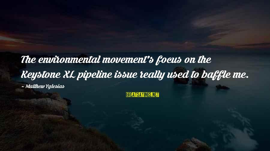 Environmental Issue Sayings By Matthew Yglesias: The environmental movement's focus on the Keystone XL pipeline issue really used to baffle me.