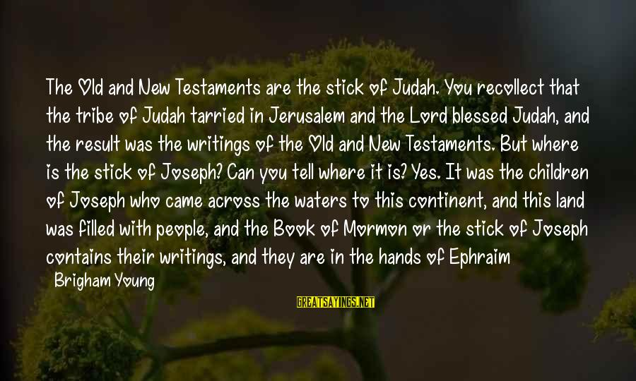 Ephraim Sayings By Brigham Young: The Old and New Testaments are the stick of Judah. You recollect that the tribe