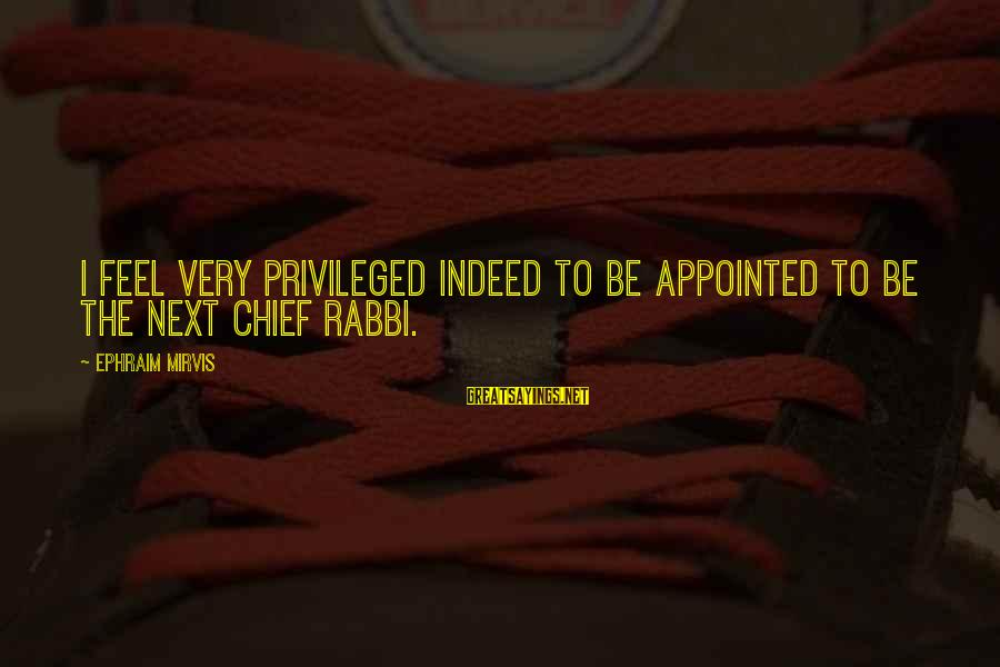 Ephraim Sayings By Ephraim Mirvis: I feel very privileged indeed to be appointed to be the next Chief Rabbi.