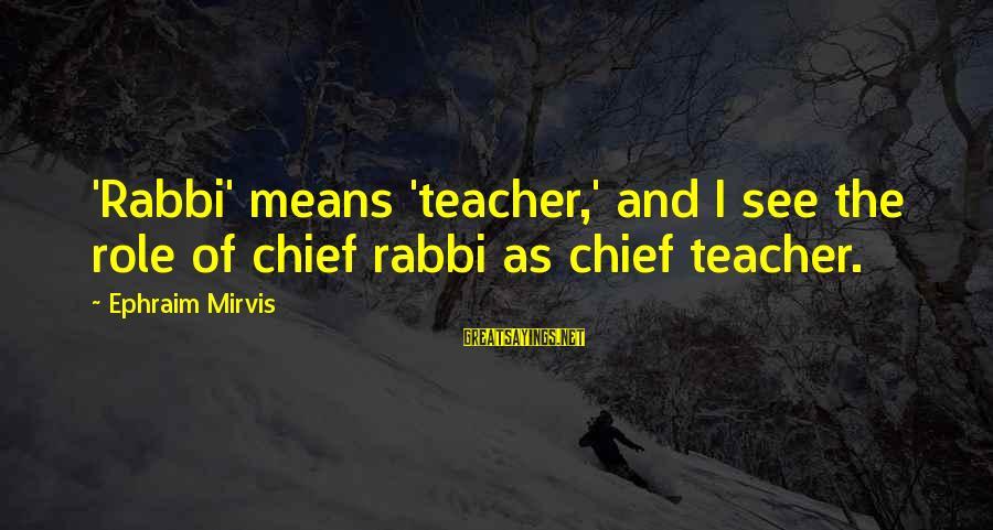 Ephraim Sayings By Ephraim Mirvis: 'Rabbi' means 'teacher,' and I see the role of chief rabbi as chief teacher.